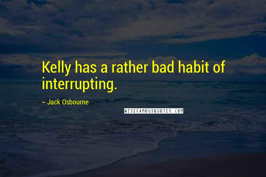 Jack Osbourne quotes: Kelly has a rather bad habit of interrupting.