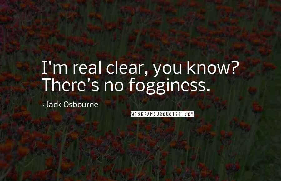 Jack Osbourne quotes: I'm real clear, you know? There's no fogginess.