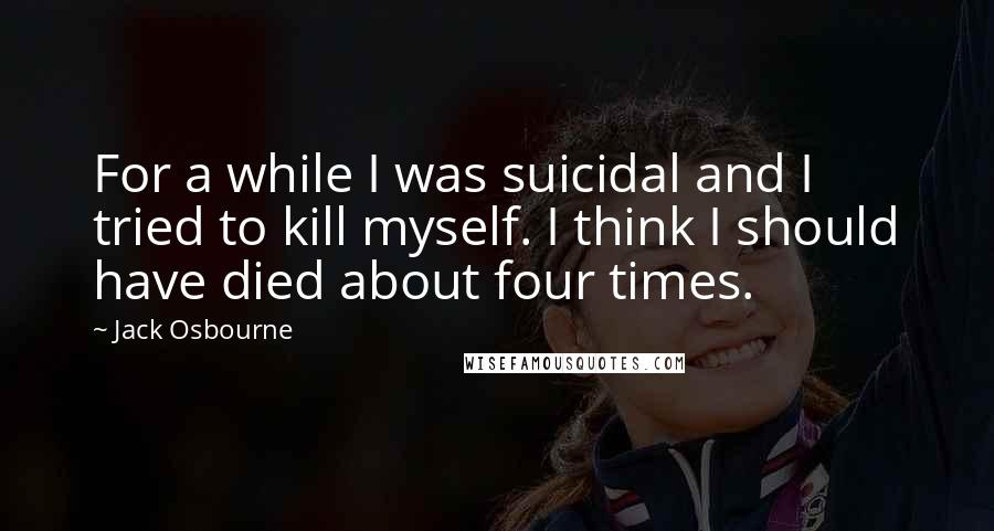 Jack Osbourne quotes: For a while I was suicidal and I tried to kill myself. I think I should have died about four times.