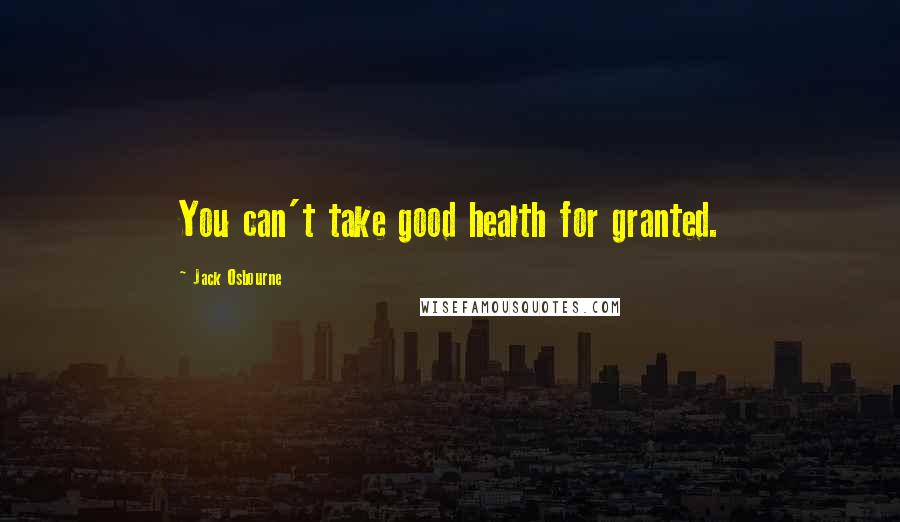 Jack Osbourne quotes: You can't take good health for granted.