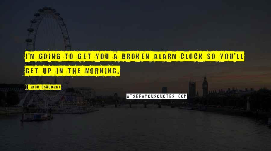 Jack Osbourne quotes: I'm going to get you a broken alarm clock so you'll get up in the morning.