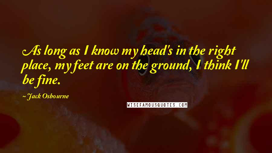 Jack Osbourne quotes: As long as I know my head's in the right place, my feet are on the ground, I think I'll be fine.