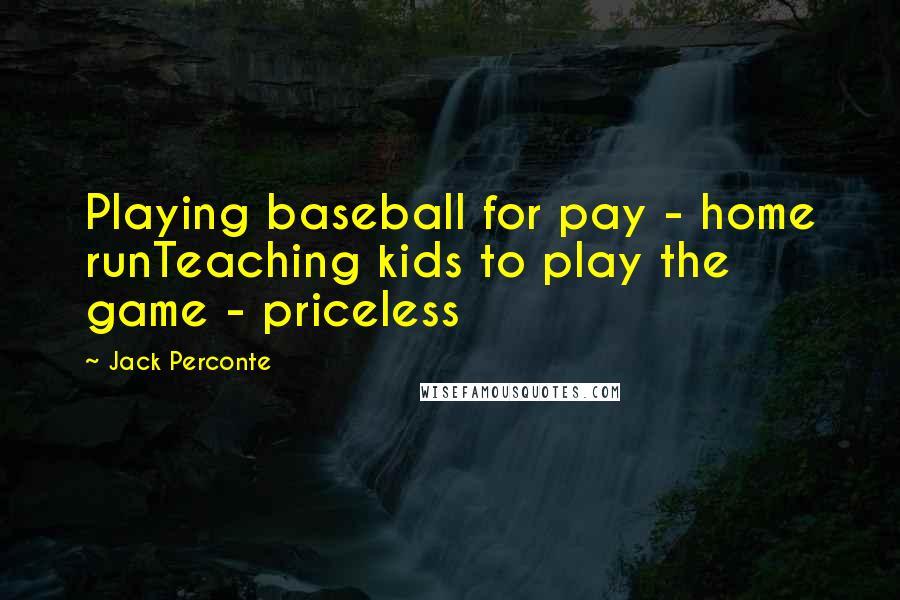 Jack Perconte quotes: Playing baseball for pay - home runTeaching kids to play the game - priceless