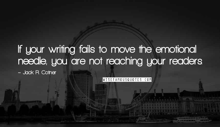 Jack R. Cotner quotes: If your writing fails to move the emotional needle, you are not reaching your readers.