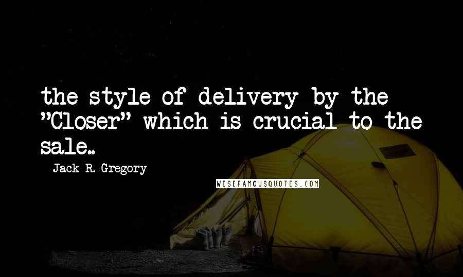 "Jack R. Gregory quotes: the style of delivery by the ""Closer"" which is crucial to the sale.."