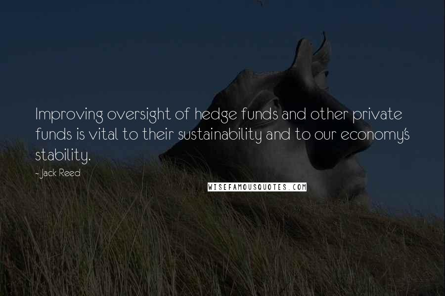 Jack Reed quotes: Improving oversight of hedge funds and other private funds is vital to their sustainability and to our economy's stability.