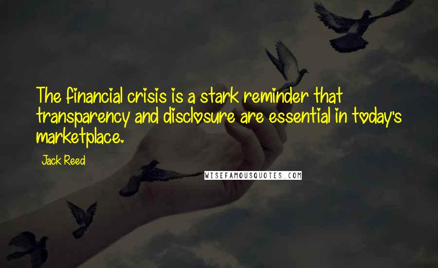Jack Reed quotes: The financial crisis is a stark reminder that transparency and disclosure are essential in today's marketplace.