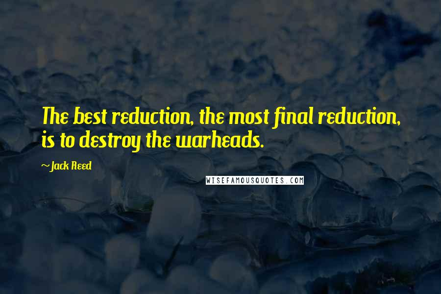 Jack Reed quotes: The best reduction, the most final reduction, is to destroy the warheads.
