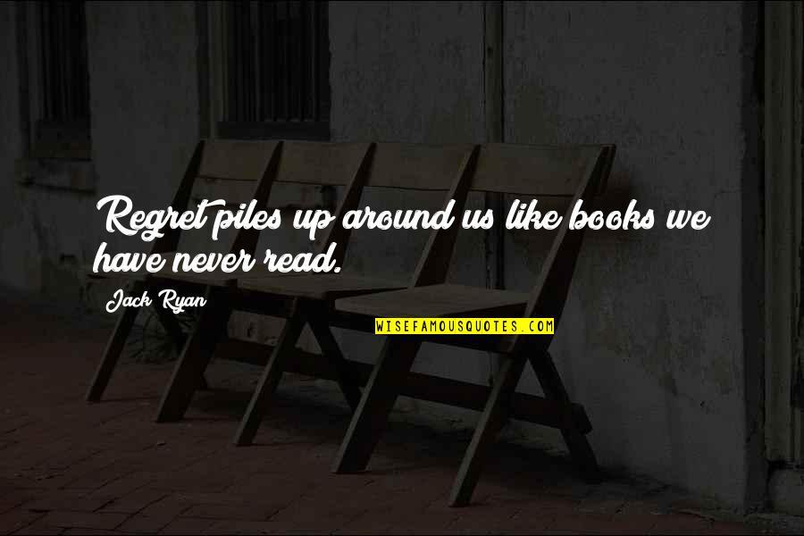 Jack Ryan Quotes By Jack Ryan: Regret piles up around us like books we