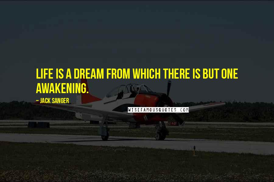 Jack Sanger quotes: Life is a dream from which there is but one awakening.