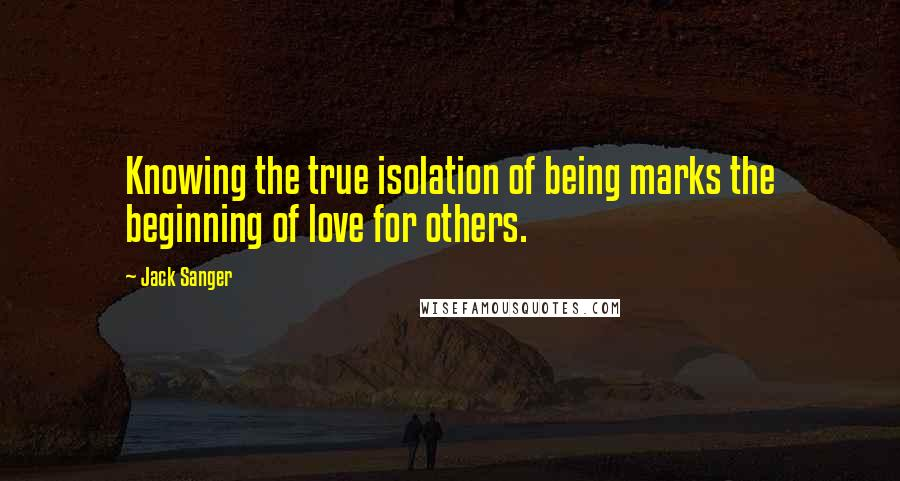 Jack Sanger quotes: Knowing the true isolation of being marks the beginning of love for others.