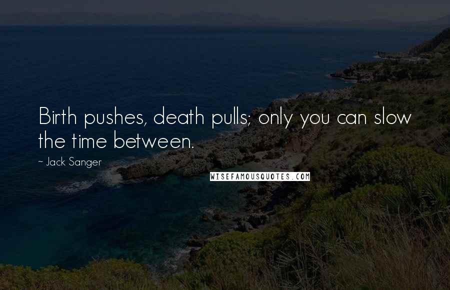 Jack Sanger quotes: Birth pushes, death pulls; only you can slow the time between.