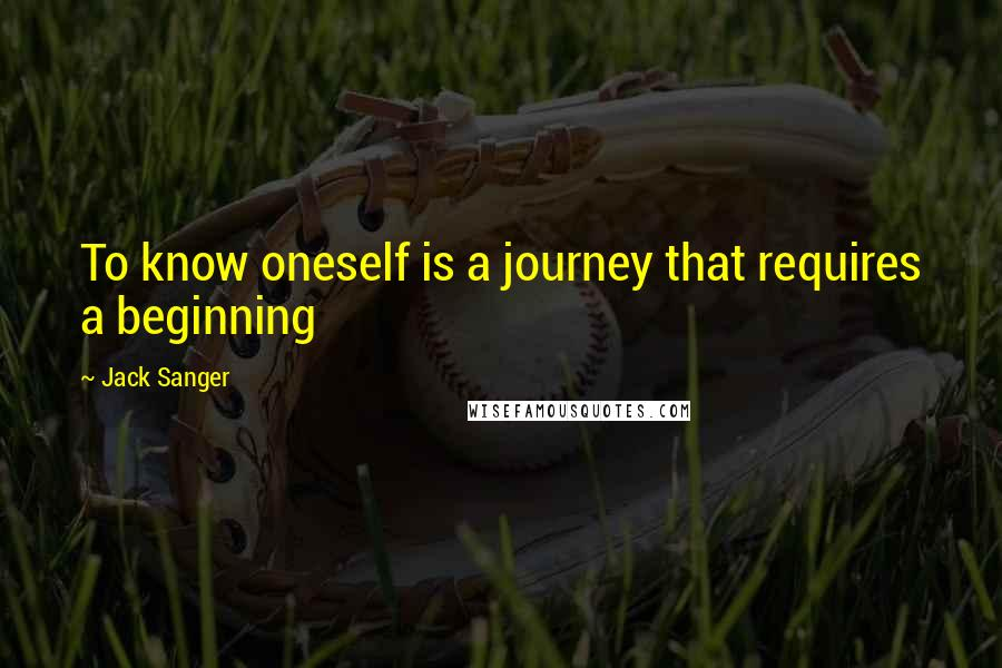 Jack Sanger quotes: To know oneself is a journey that requires a beginning