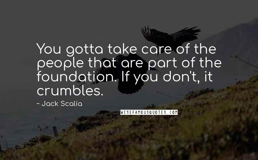Jack Scalia quotes: You gotta take care of the people that are part of the foundation. If you don't, it crumbles.