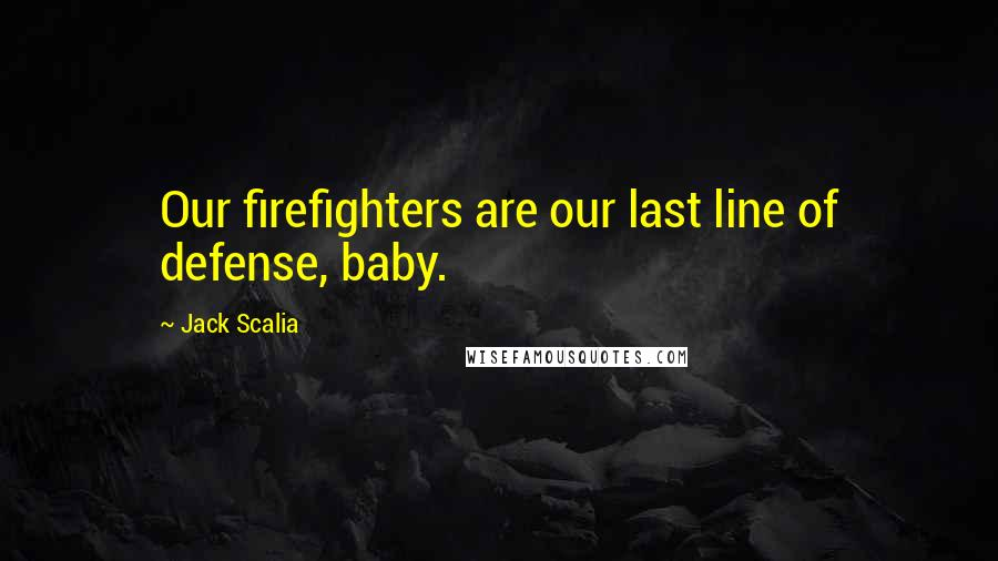 Jack Scalia quotes: Our firefighters are our last line of defense, baby.