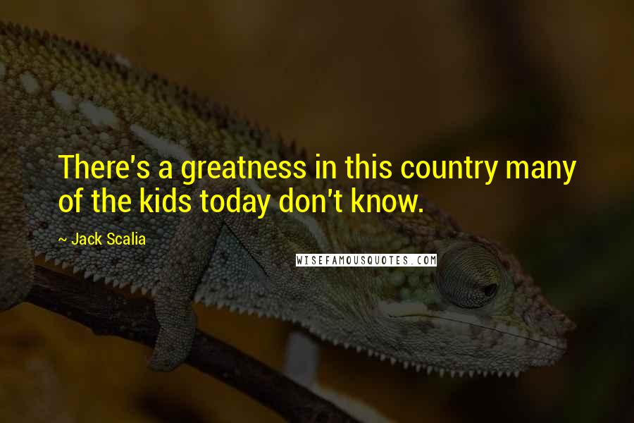 Jack Scalia quotes: There's a greatness in this country many of the kids today don't know.