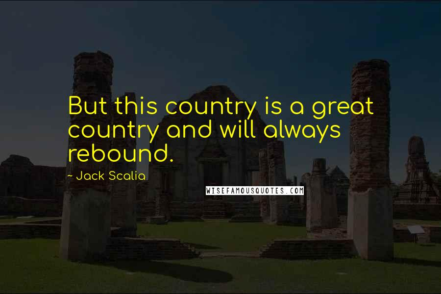Jack Scalia quotes: But this country is a great country and will always rebound.