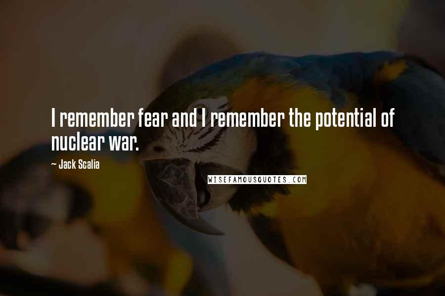 Jack Scalia quotes: I remember fear and I remember the potential of nuclear war.