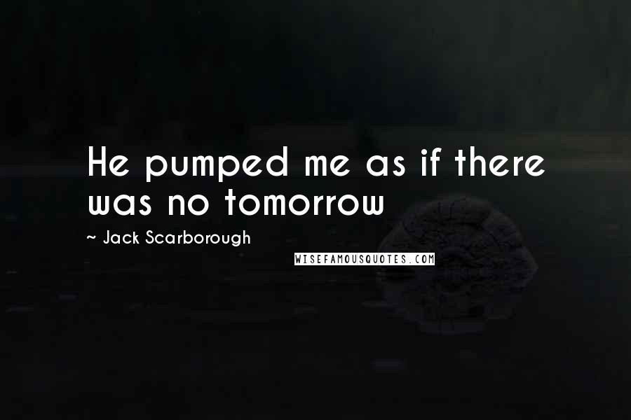 Jack Scarborough quotes: He pumped me as if there was no tomorrow