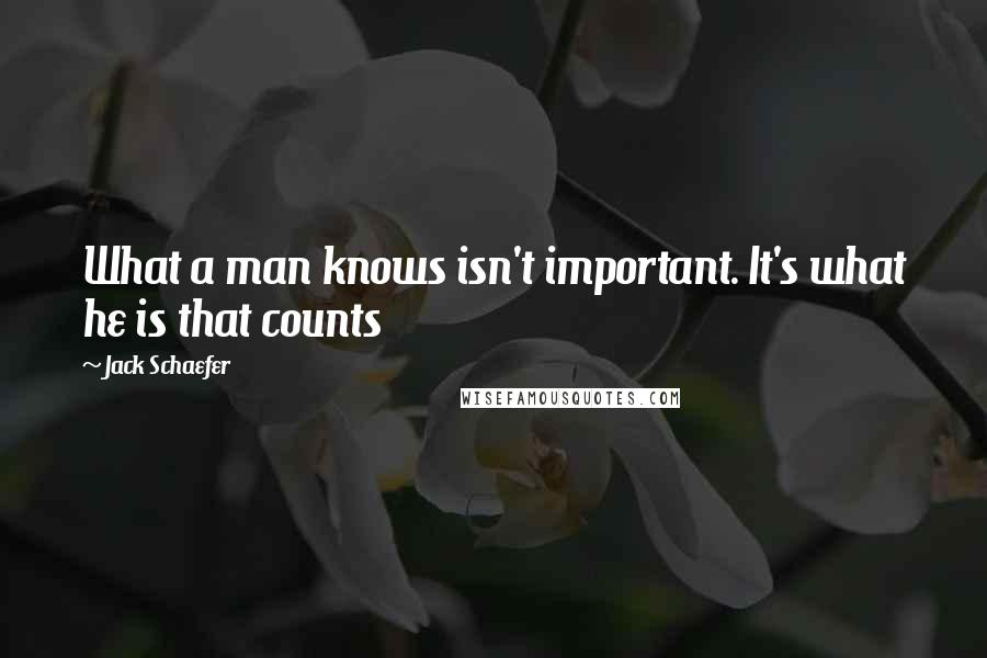 Jack Schaefer quotes: What a man knows isn't important. It's what he is that counts