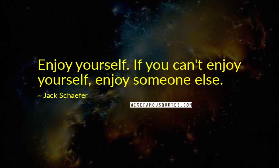 Jack Schaefer quotes: Enjoy yourself. If you can't enjoy yourself, enjoy someone else.