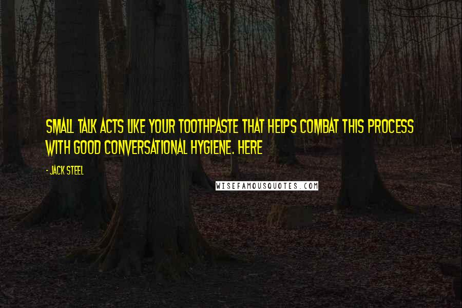 Jack Steel quotes: Small talk acts like your toothpaste that helps combat this process with good conversational hygiene. Here
