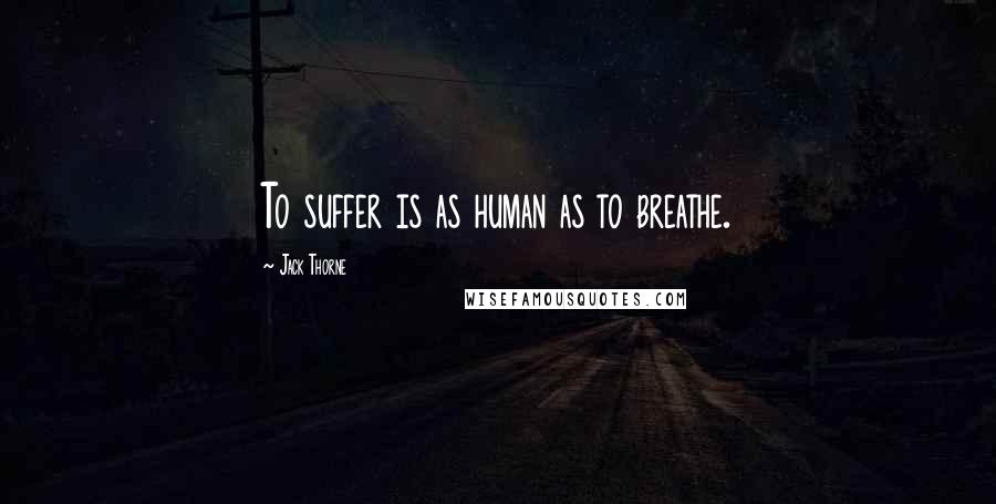 Jack Thorne quotes: To suffer is as human as to breathe.