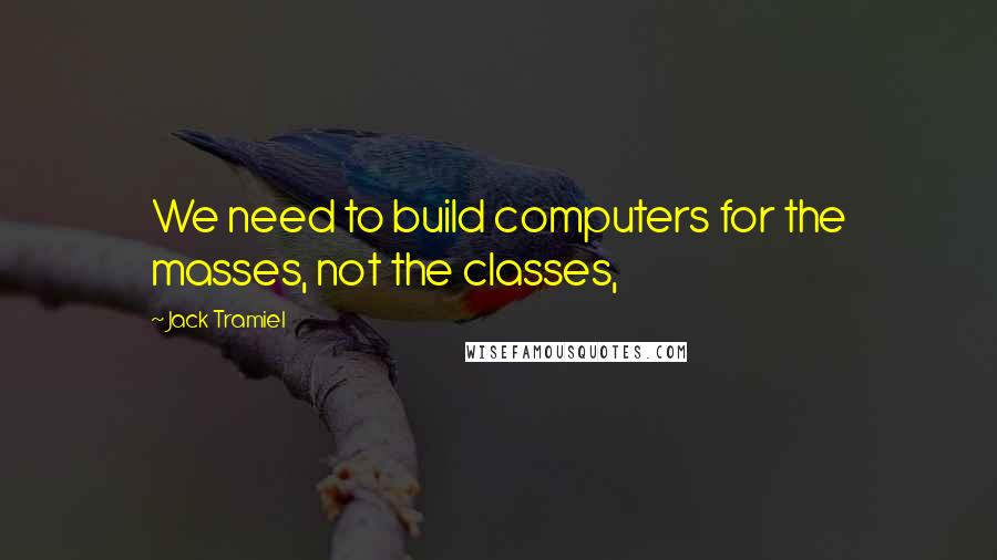 Jack Tramiel quotes: We need to build computers for the masses, not the classes,