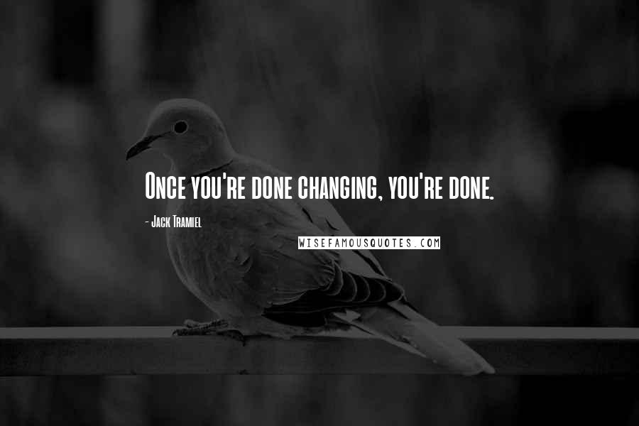 Jack Tramiel quotes: Once you're done changing, you're done.