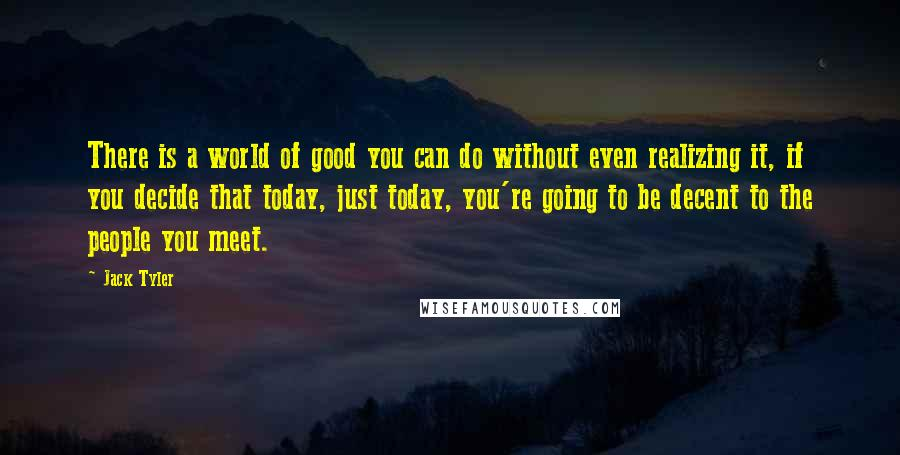Jack Tyler quotes: There is a world of good you can do without even realizing it, if you decide that today, just today, you're going to be decent to the people you meet.