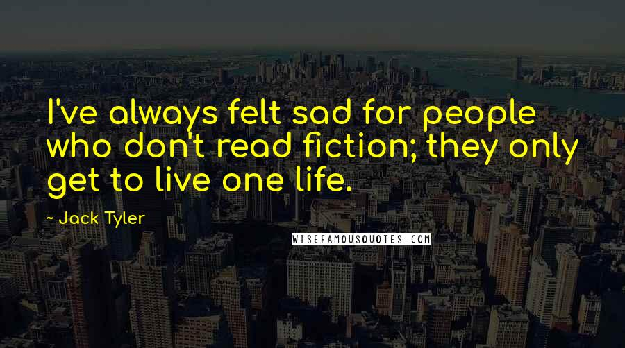 Jack Tyler quotes: I've always felt sad for people who don't read fiction; they only get to live one life.