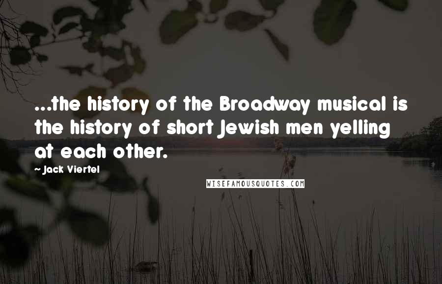 Jack Viertel quotes: ...the history of the Broadway musical is the history of short Jewish men yelling at each other.