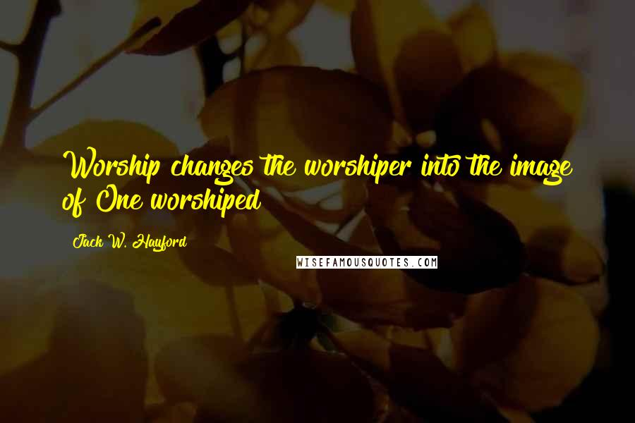 Jack W. Hayford quotes: Worship changes the worshiper into the image of One worshiped