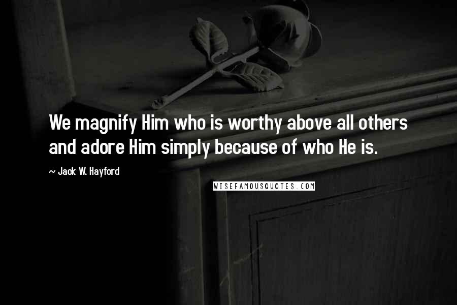 Jack W. Hayford quotes: We magnify Him who is worthy above all others and adore Him simply because of who He is.
