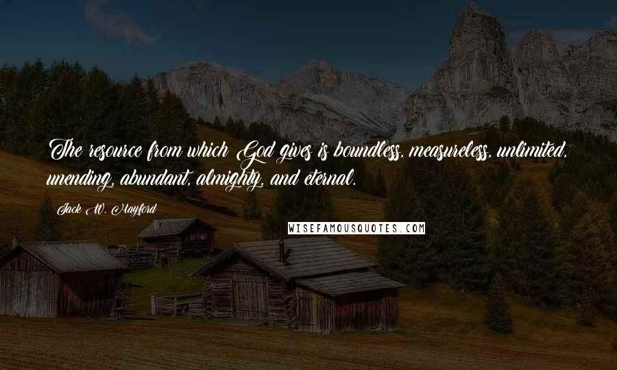 Jack W. Hayford quotes: The resource from which God gives is boundless, measureless, unlimited, unending, abundant, almighty, and eternal.