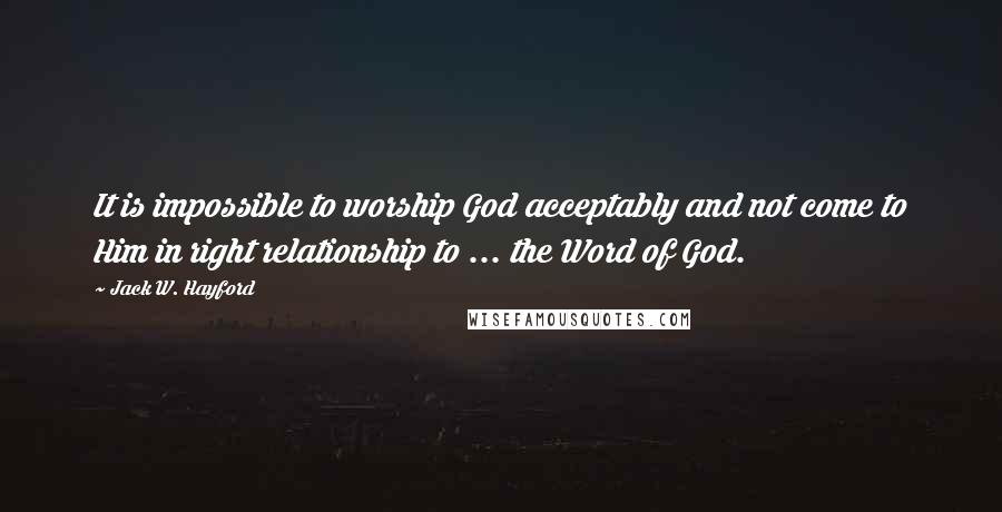 Jack W. Hayford quotes: It is impossible to worship God acceptably and not come to Him in right relationship to ... the Word of God.