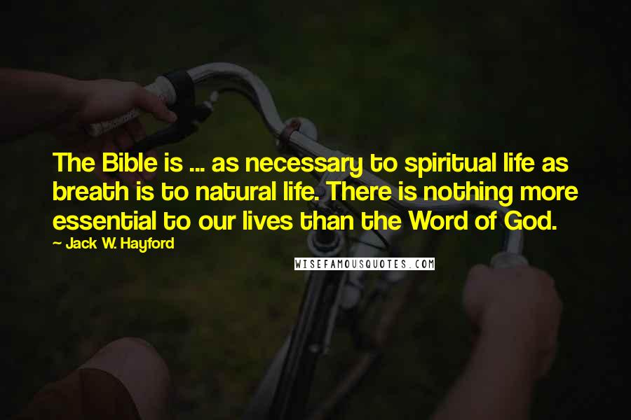 Jack W. Hayford quotes: The Bible is ... as necessary to spiritual life as breath is to natural life. There is nothing more essential to our lives than the Word of God.