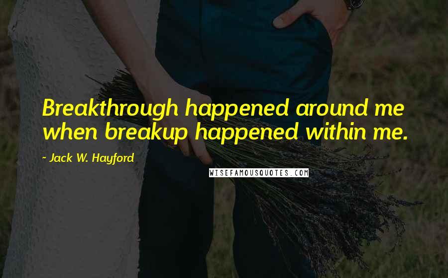 Jack W. Hayford quotes: Breakthrough happened around me when breakup happened within me.