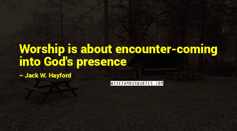 Jack W. Hayford quotes: Worship is about encounter-coming into God's presence
