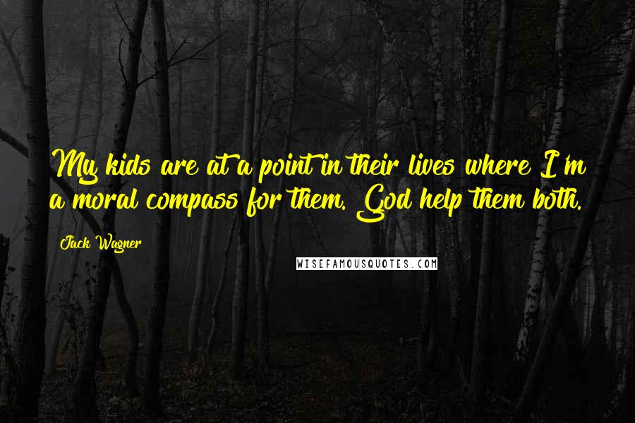 Jack Wagner quotes: My kids are at a point in their lives where I'm a moral compass for them. God help them both.