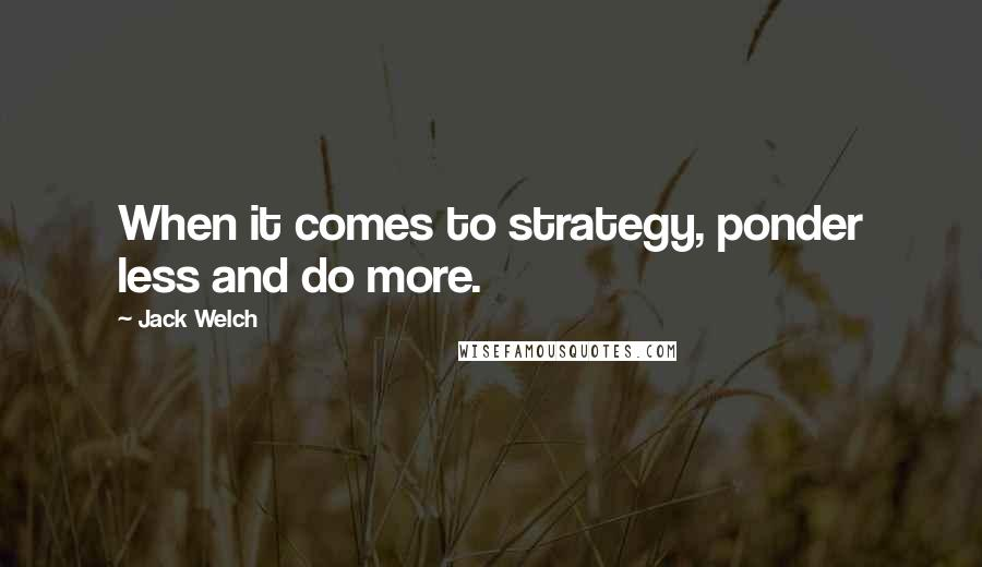 Jack Welch quotes: When it comes to strategy, ponder less and do more.