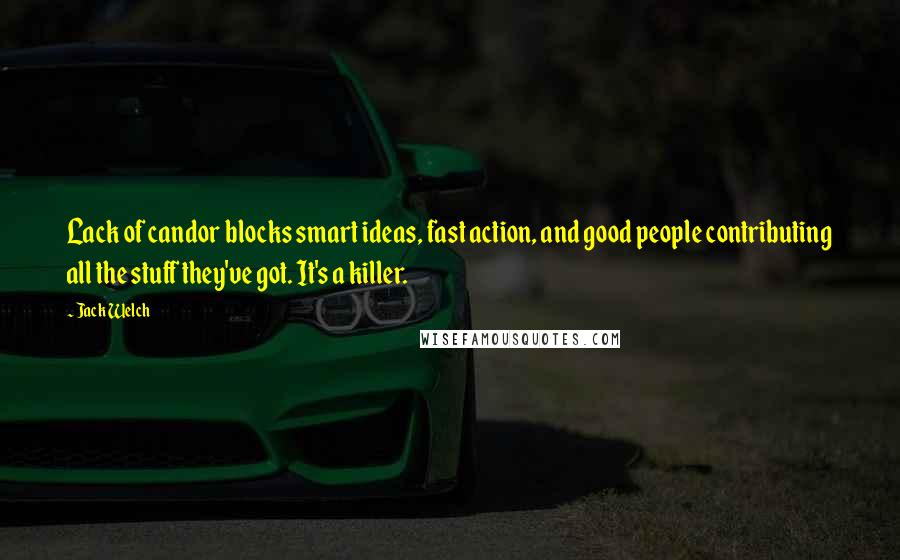 Jack Welch quotes: Lack of candor blocks smart ideas, fast action, and good people contributing all the stuff they've got. It's a killer.