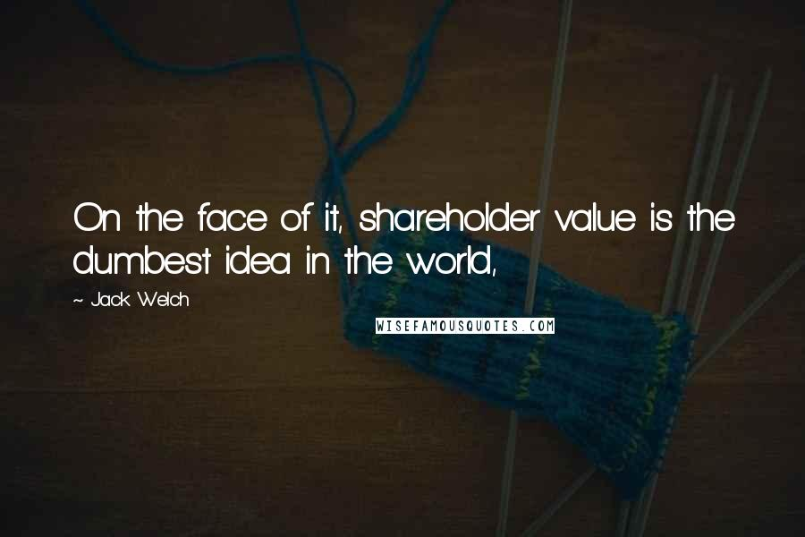 Jack Welch quotes: On the face of it, shareholder value is the dumbest idea in the world,