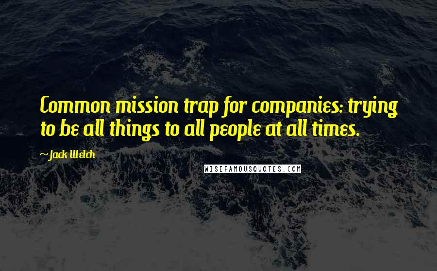 Jack Welch quotes: Common mission trap for companies: trying to be all things to all people at all times.