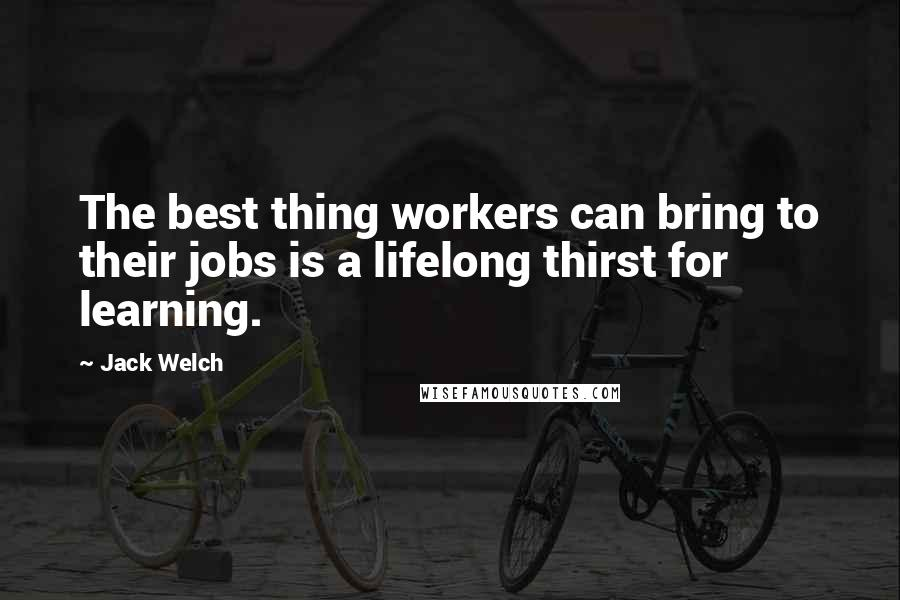 Jack Welch quotes: The best thing workers can bring to their jobs is a lifelong thirst for learning.