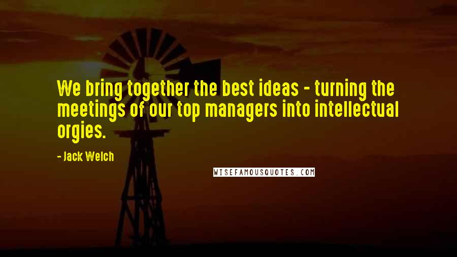 Jack Welch quotes: We bring together the best ideas - turning the meetings of our top managers into intellectual orgies.