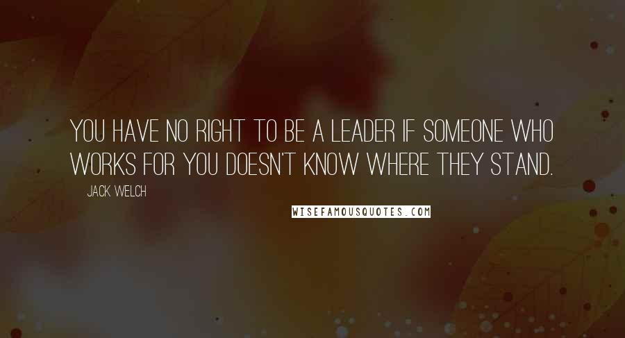 Jack Welch quotes: You have no right to be a leader if someone who works for you doesn't know where they stand.