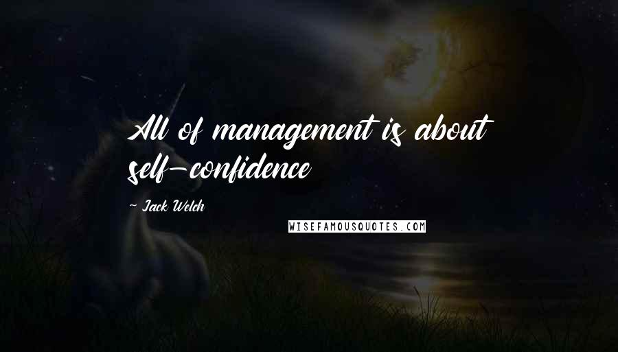 Jack Welch quotes: All of management is about self-confidence