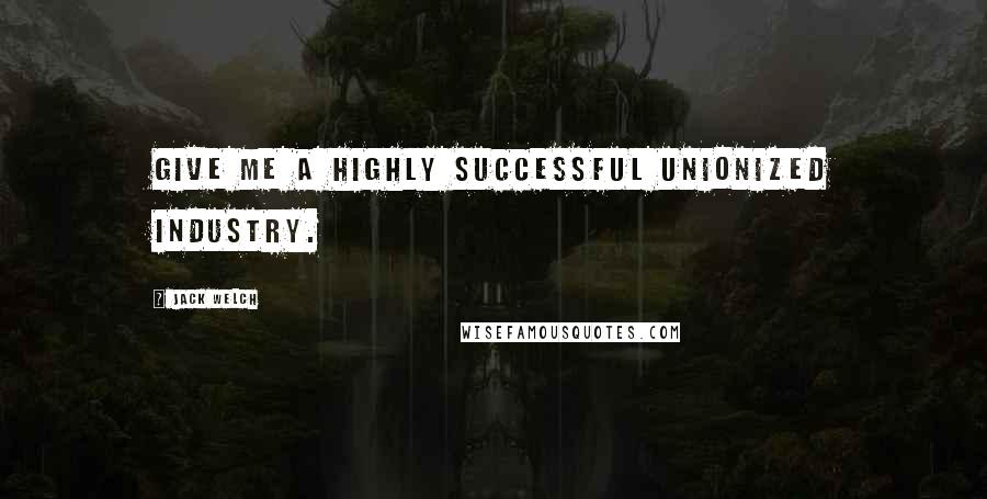 Jack Welch quotes: Give me a highly successful unionized industry.