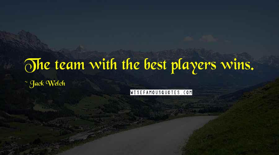 Jack Welch quotes: The team with the best players wins.
